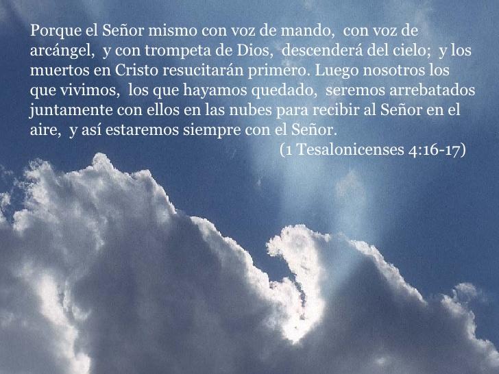 Porque el Señor mismo con voz de mando, con voz de arcángel, y con trompeta de Dios, descenderá del cielo; y los muertos en Cristo resucitarán primero.